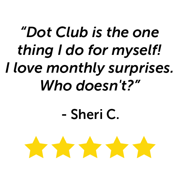 """""""Dot Club is the one thing I do for myself! I love monthly surprises. Who doesn't?"""" - Sherri C."""